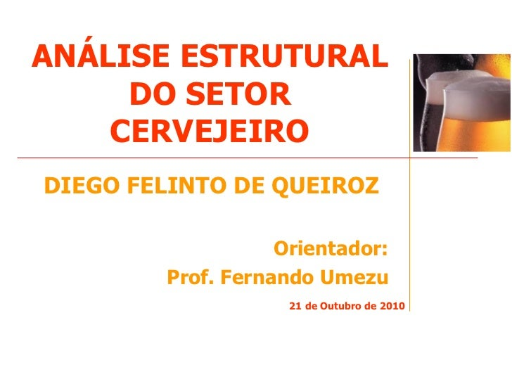 ANÁLISE ESTRUTURAL DO SETOR CERVEJEIRO <ul><li>DIEGO FELINTO DE QUEIROZ </li></ul><ul><li>Orientador: </li></ul><ul><li>Pr...