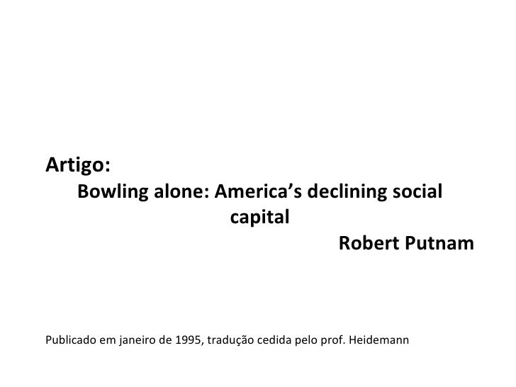 bowling alone - robert putnam essay Category: putnam bowling alone title: robert putnam's bowling alone  in this  essay i shall evaluate the proof offered by putnam to support his claim that.