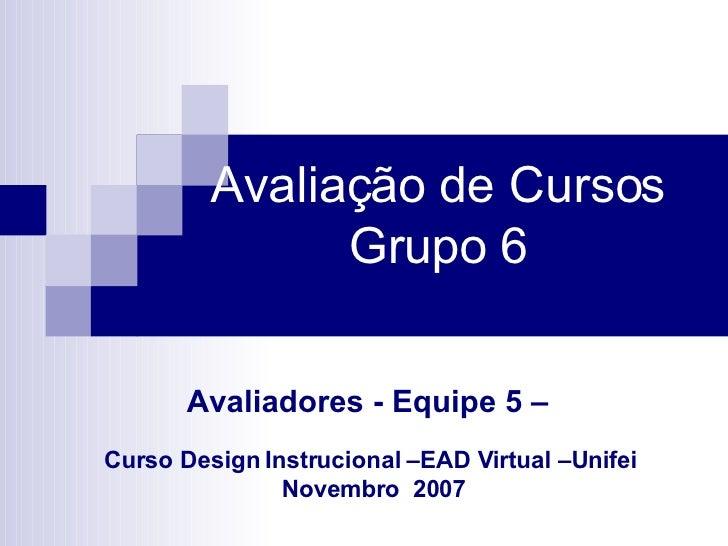 Avaliação de Cursos   Grupo 6  Avaliadores - Equipe 5 –   Curso Design Instrucional –EAD Virtual –Unifei  Novembro  2007