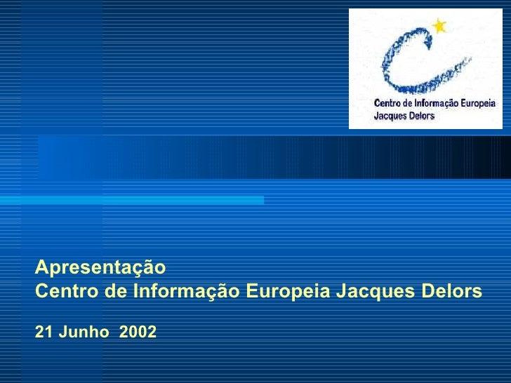 Apresentação  Centro de Informação Europeia Jacques Delors 21 Junho  2002
