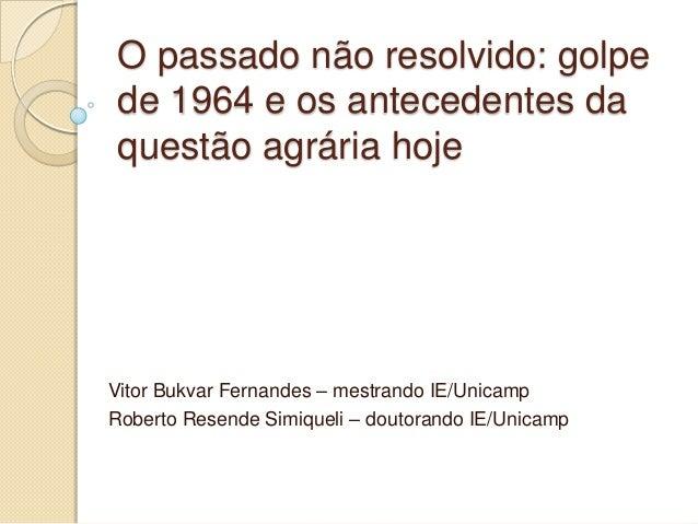 O passado não resolvido: golpe de 1964 e os antecedentes da questão agrária hoje  Vitor Bukvar Fernandes – mestrando IE/Un...