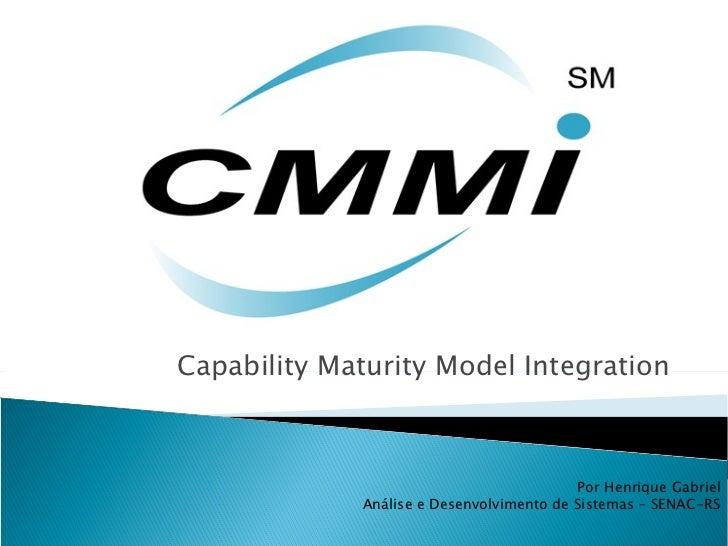 Capability Maturity Model Integration Por Henrique Gabriel Análise e Desenvolvimento de Sistemas – SENAC-RS
