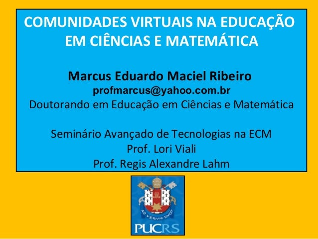 LAB COMUNIDADES VIRTUAIS NA EDUCAÇÃO EM CIÊNCIAS E MATEMÁTICA Marcus Eduardo Maciel Ribeiro profmarcus@yahoo.com.br Doutor...