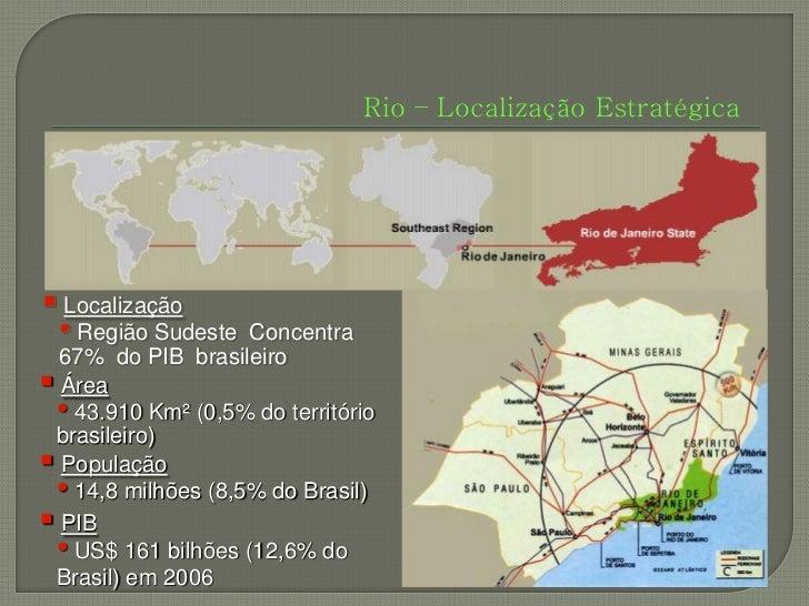 Rio – Localização Estratégica Localização • Região Sudeste   Concentra  67% do PIB brasileiro Área • 43.910 Km² (0,5% do...