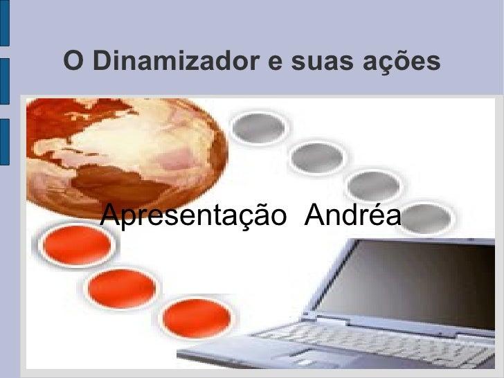 Apresentação  Andréa O Dinamizador e suas ações