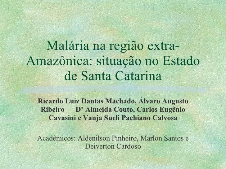 Malária na região extra-Amazônica: situação no Estado de Santa Catarina Ricardo Luiz Dantas Machado, Álvaro Augusto Ribeir...