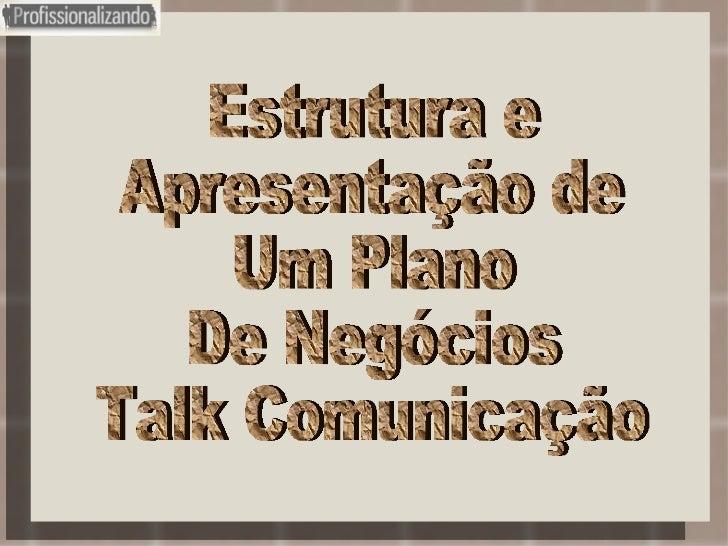 Estrutura e Apresentação de Um Plano De Negócios Talk Comunicação
