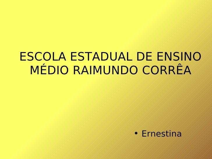 ESCOLA ESTADUAL DE ENSINO MÉDIO RAIMUNDO CORRÊA <ul><li>Ernestina  </li></ul>