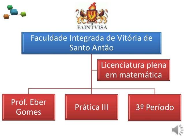 Faculdade Integrada de Vitória deSanto AntãoProf. EberGomesPrática III 3º PeríodoLicenciatura plenaem matemática
