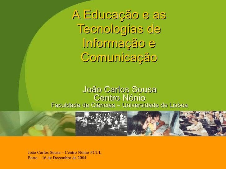 A Educação e as Tecnologias de Informação e Comunicação João Carlos Sousa Centro Nónio Faculdade de Ciências – Universidad...