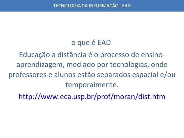 o que é EAD  Educação a distância é o processo de ensino-aprendizagem, mediado por tecnologias, onde professores e alunos ...