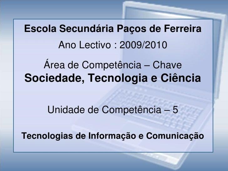 Escola Secundária Paços de Ferreira<br />Ano Lectivo : 2009/2010<br />Área de Competência – Chave   Sociedade, Tecnologia ...