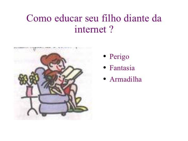 Como educar seu filho diante da internet ? <ul><li>Perigo </li></ul><ul><li>Fantasia  </li></ul><ul><li>Armadilha </li></ul>