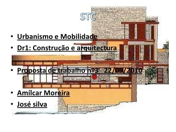 STC<br />Urbanismo e Mobilidade<br />Dr1: Construção e arquitectura<br />Proposta de trabalho nº3   22/09/2010<br />Amílca...