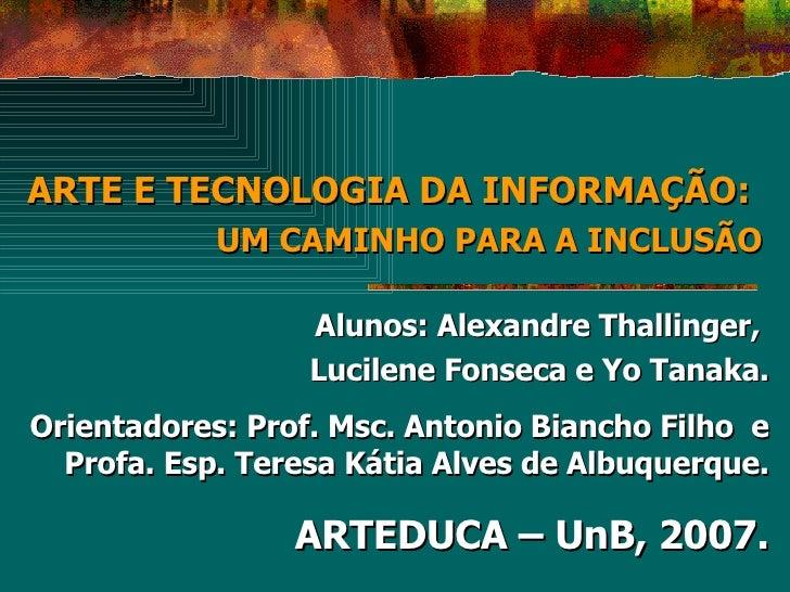 ARTE E TECNOLOGIA DA INFORMAÇÃO:   UM CAMINHO PARA A INCLUSÃO Alunos: Alexandre Thallinger,  Lucilene Fonseca e Yo Tanaka....