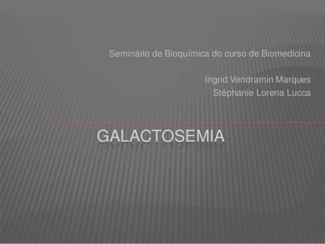 Seminário de Bioquímica do curso de Biomedicina Ingrid Vendramin Marques Stéphanie Lorena Lucca  GALACTOSEMIA