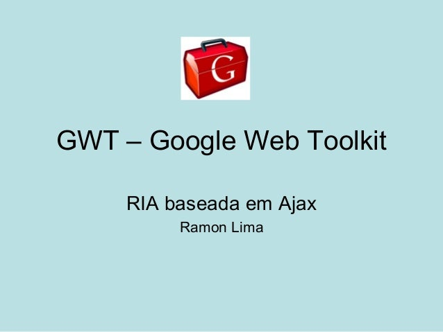 GWT – Google Web Toolkit RIA baseada em Ajax Ramon Lima