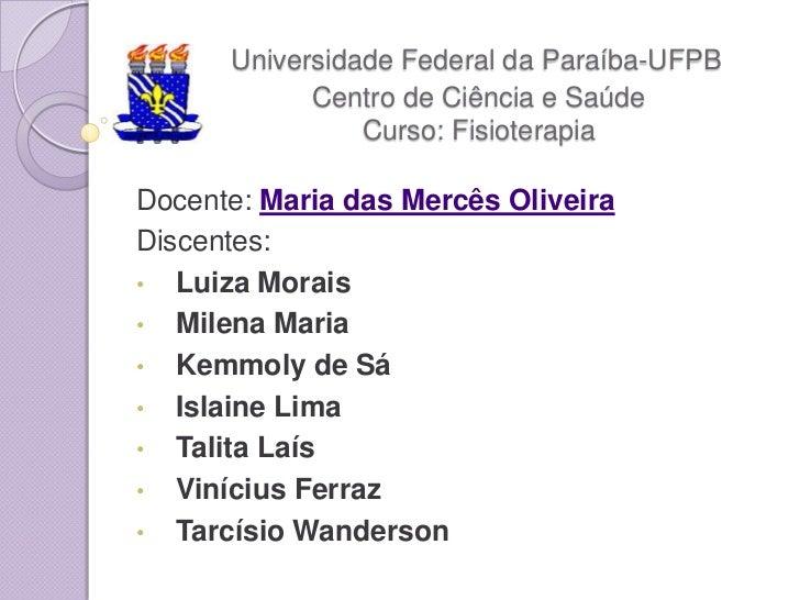 Universidade Federal da Paraíba-UFPB            Centro de Ciência e Saúde                Curso: FisioterapiaDocente: Maria...