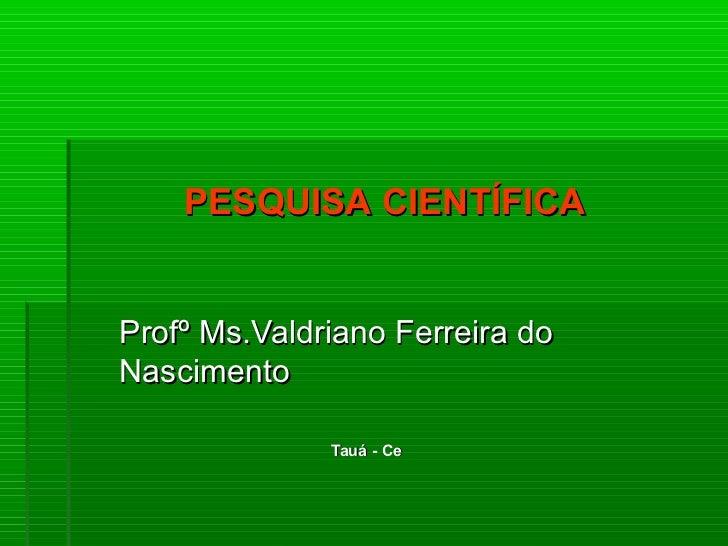 PESQUISA CIENTÍFICAProfº Ms.Valdriano Ferreira doNascimento              Tauá - Ce