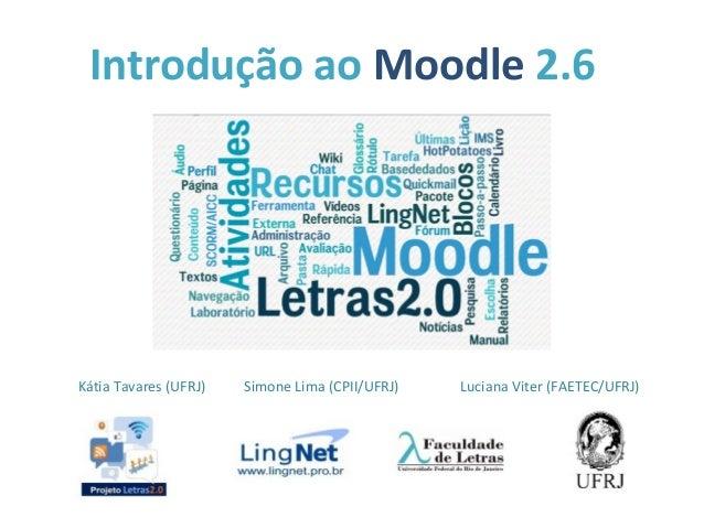 Introdução ao Moodle 2.6 Kátia Tavares (UFRJ) Simone Lima (CPII/UFRJ) Luciana Viter (FAETEC/UFRJ)