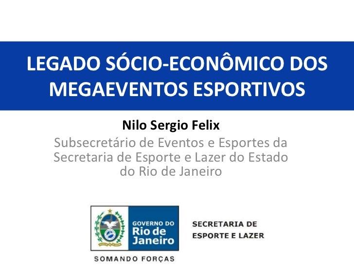 LEGADO SÓCIO-ECONÔMICO DOS  MEGAEVENTOS ESPORTIVOS              Nilo Sergio Felix  Subsecretário de Eventos e Esportes da ...
