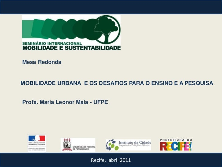 Mesa RedondaMOBILIDADE URBANA E OS DESAFIOS PARA O ENSINO E A PESQUISAProfa. Maria Leonor Maia - UFPE                     ...