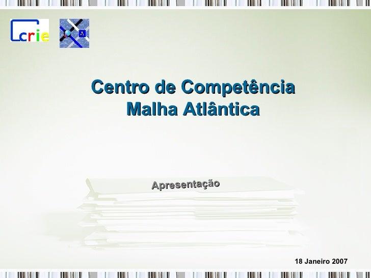 Apresentação Centro de Competência Malha Atlântica 18 Janeiro 2007