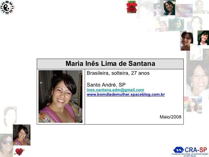 Brasileira, solteira, 27 anos Santo André, SP [email_address] www.bomdiademulher.spaceblog.com.br Maio/2008 Maria Inês Lim...