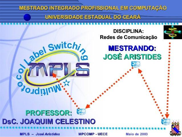 MPLS –MPLS – José AristidesJosé Aristides Maio de 2003MPCOMP - UECEMPCOMP - UECE MPLSMultiprot ocol Label Switchi ng MESTR...