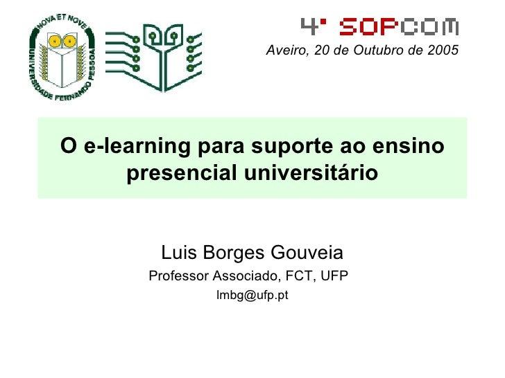O e-learning para suporte ao ensino presencial universitário Luis Borges Gouveia Professor Associado, FCT, UFP  [email_add...