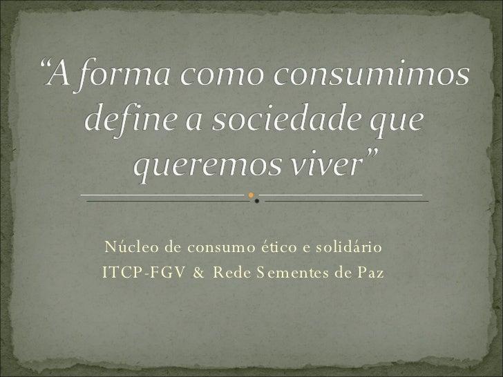 Núcleo de consumo ético e solidário ITCP-FGV & Rede Sementes de Paz