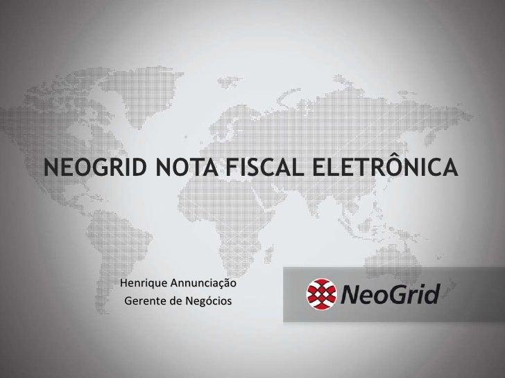 NEOGRID NOTA FISCAL ELETRÔNICA Henrique Annunciação Gerente de Negócios