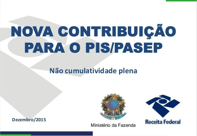 Ministério da Fazenda Dezembro/2015 NOVA CONTRIBUIÇÃO PARA O PIS/PASEP Não cumulatividade plena