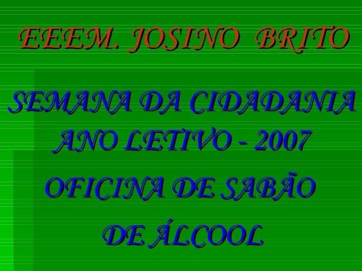 EEEM. JOSINO  BRITO SEMANA DA CIDADANIA ANO LETIVO - 2007 OFICINA DE SABÃO  DE ÁLCOOL
