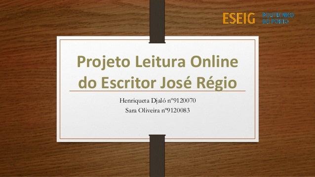 Projeto Leitura Online do Escritor José Régio Henriqueta Djaló nº9120070 Sara Oliveira nº9120083