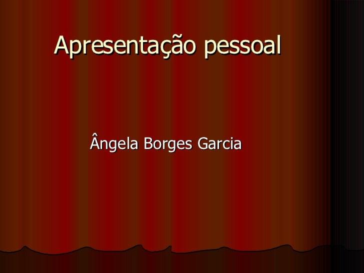 Apresentação pessoal Ângela Borges Garcia