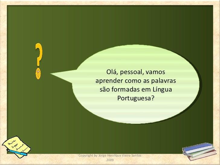 Olá, pessoal, vamos aprender como as palavras são formadas em Língua Portuguesa? Copyright by Jorge Henrique Vieira Santos...