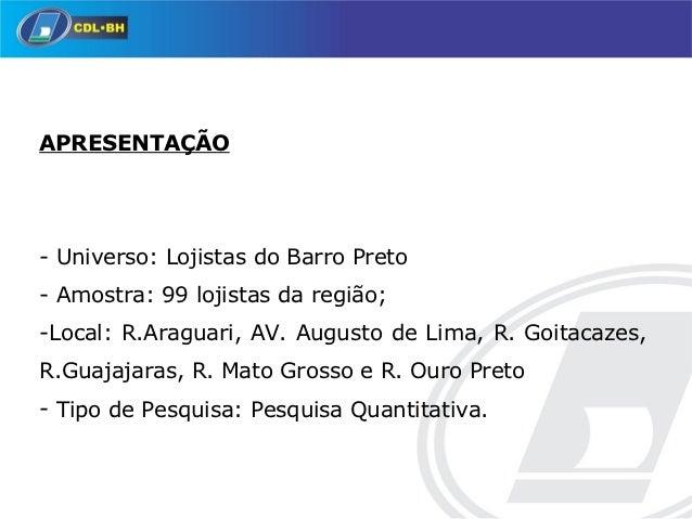 APRESENTAÇÃO-Universo:LojistasdoBarroPreto-Amostra:99lojistasdaregião;-Local:R.Araguari,AV.AugustodeLima,...