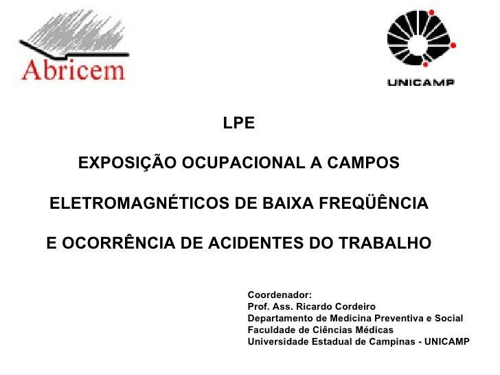 LPE EXPOSIÇÃO OCUPACIONAL A CAMPOS ELETROMAGNÉTICOS DE BAIXA FREQÜÊNCIA E OCORRÊNCIA DE ACIDENTES DO TRABALHO Coordenador:...