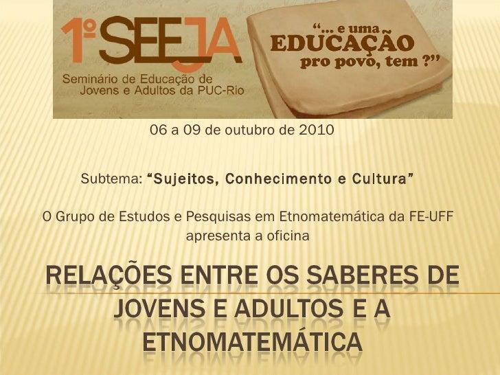 """Subtema:  """"Sujeitos, Conhecimento e Cultura"""" O Grupo de Estudos e Pesquisas em Etnomatemática da FE-UFF apresenta a oficin..."""