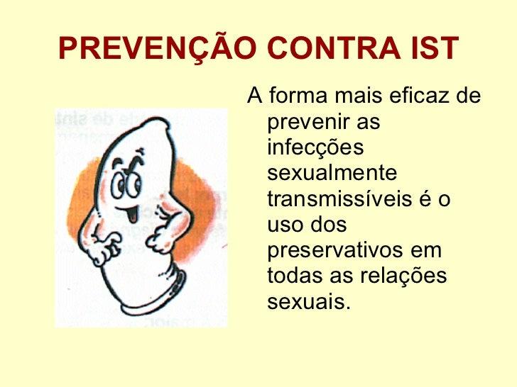 PREVENÇÃO CONTRA IST <ul><li>A forma mais eficaz de prevenir as infecções sexualmente transmissíveis é o uso dos preservat...