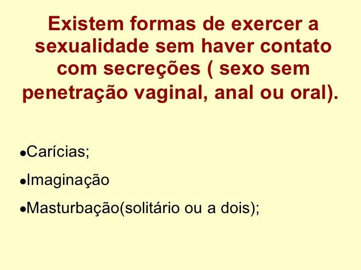 Existem formas de exercer a sexualidade sem haver contato com secreções ( sexo sem penetração vaginal, anal ou oral).   <u...