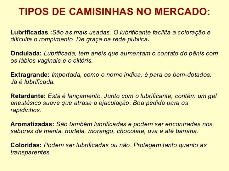 TIPOS DE CAMISINHAS NO MERCADO: Lubrificadas : São as mais usadas. O lubrificante facilita a coloração e dificulta o rompi...