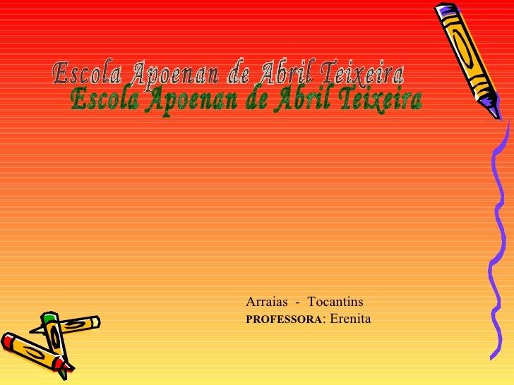 Escola Apoenan de Abril Teixeira Arraias  -  Tocantins  PROFESSORA : Erenita