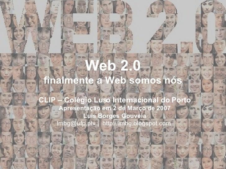 Web 2.0 finalmente a Web somos nós CLIP – Colégio Luso Internacional do Porto Apresentação em 2 de Março de 2007 Luis Borg...