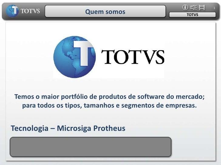 1<br />Quem somos<br />TOTVS<br />Temos o maior portfólio de produtos de software do mercado;<br />para todos os tipos, ta...
