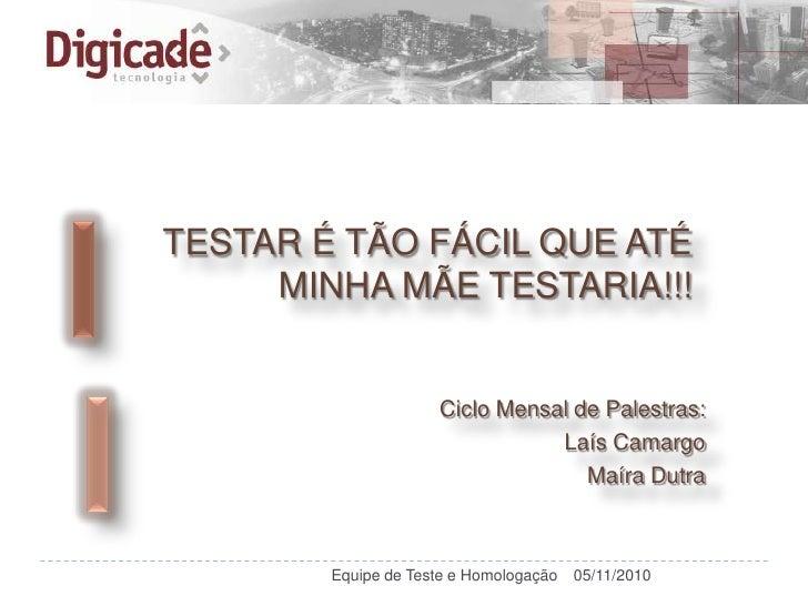 TESTAR É TÃO FÁCIL QUE ATÉ     MINHA MÃE TESTARIA!!!                     Ciclo Mensal de Palestras:                       ...