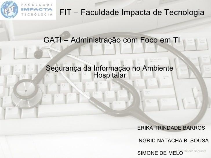 FIT – Faculdade Impacta de Tecnologia GATI – Administração com Foco em TI Segurança da Informação no Ambiente Hospitalar E...