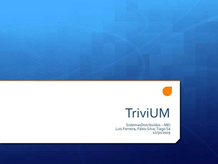 TriviUM<br />SistemasDistribuídos – MEI<br />Luís Ferreira, Fábio Silva, Tiago Sá<br />11/2/09<br />
