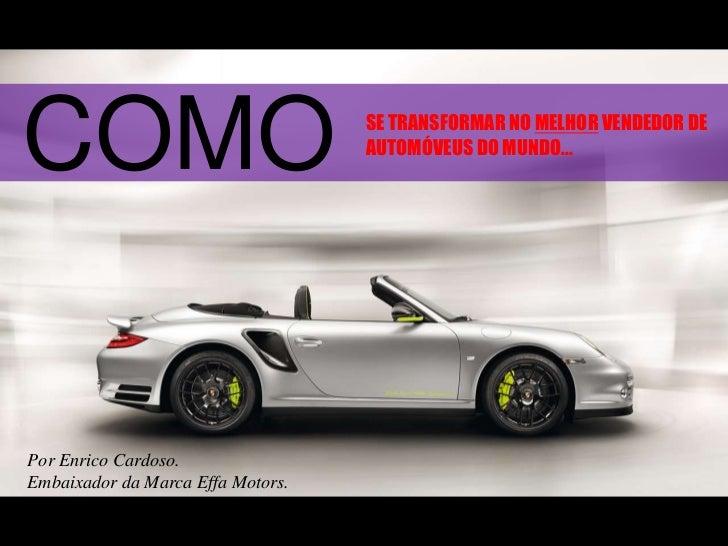 COMO<br />SE TRANSFORMAR NO MELHOR VENDEDOR DE AUTOMÓVEUS DO MUNDO...<br />Por Enrico Cardoso.<br />Embaixador da Marca Ef...